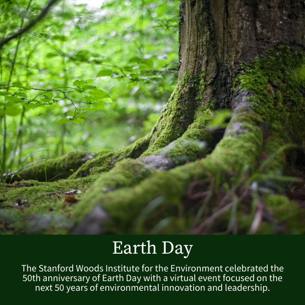 Earth Day; The Stanford Woods Institute for the Environment celebrated the 50th anniversary of Earth Day with a virtual event focused on the next 50 years of environmental innovation and leadership.