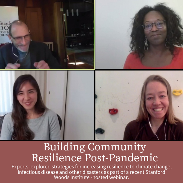 Building Community Resilience Post-Pandemic; Experts  explored strategies for increasing resilience to climate change, infectious disease and other disasters as part of a recent Stanford Woods Institute -hosted webinar.