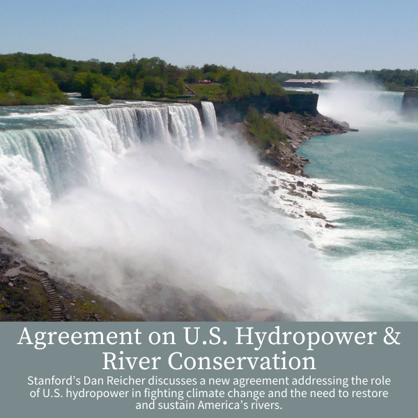 Agreement on U.S. Hydropower & River Conservation; Stanford's Dan Reicher discusses a new agreement addressing the role of U.S. hydropower in fighting climate change and the need to restore and sustain America's rivers.