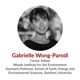 Gabrielle Wong-Parodi; Center Fellow, Stanford Woods Institute for the Environment; Assistant Professor, School of Earth, Energy and Environmental Sciences, Stanford University
