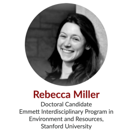 Rebecca Miller, Doctoral Candidate, Emmett Interdisciplinary Program in Environment and Resources, Stanford University