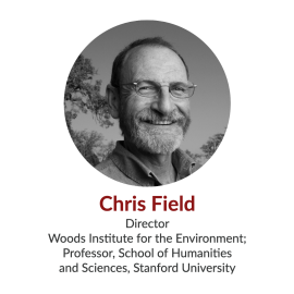 Chris Field; Director, Woods Institute for the Environment; Professor, School of Humanities and Sciences, Stanford University